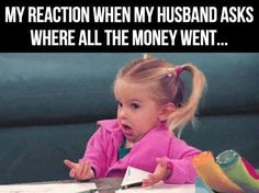 My reaction when my husband asks where all the money went....