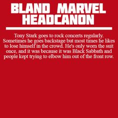 Tony Stark goes to rock concerts regularly. Sometimes he goes backstage but most times he likes to lose himself in the crowd. He's only worn the suit once, and it was because it was Black Sabbath and people kept trying to elbow him out of the front row.