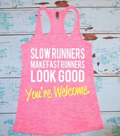 running shirt. Slow Runners Make Fast Runners Look Good. Youre Welcome. Marathon shirt. running tank top. burnout tank. workout tank top.