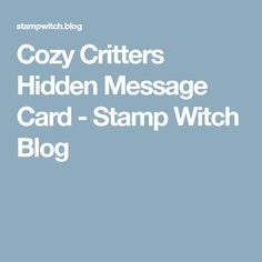 Cozy Critters Hidden Message Card - Stamp Witch Blog