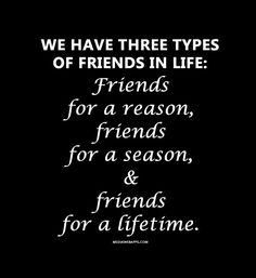 We have three types of friends in life: Friends for a reason, friends for a season, and friends for a lifetime.