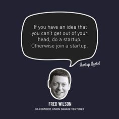 If you have an idea that you can't get out of your head. do a startuo Otherwise Join a startup-Fred Wilson