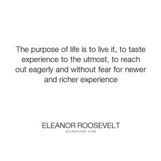 """Eleanor Roosevelt - """"The purpose of life is to live it, to taste experience to the utmost, to reach out..."""". life, inspirational, adventure, experience, purpose-of-life, carpe-diem, live-in-the-moment, enjoy-life"""