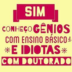 SIM CONHECO GENIOS COM ENSINO BASICO E IDIOTAS COM DOUTORADO