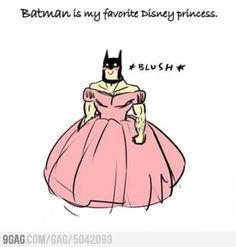 Batman is my favorite Disney Princess...