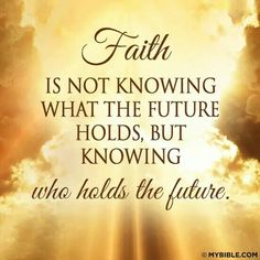 Faith! Knowing who holds the future.