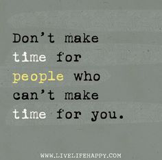 Don't make time for people who can't make time for you.