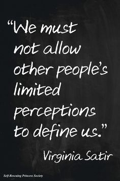 """""""We must not allow other people's limited perceptions to define us."""" Virginia Satir"""