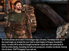 CONFESSION: Of all the stories we've seen in the Dragon Age universe, I honestly think one of the most tragic (or at least the one I feel is most tragic) is Fergus Cousland's story– he went off to what he thought would be a quick war and came back to find his entire family, including his wife and young son, brutally murdered, leaving him all alone. THAT'S tragedy if you ask me.