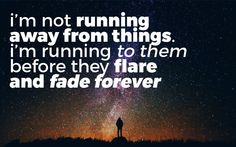 I'm not running away from things. I'm running to them before they flare and fade forever.