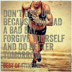 Don't give up because you had a bad day. Forgive yourself and do better tomorrow.