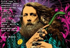 """Life isn't divided into grenres… pornography if you're lucky"" – Alan Moore - More at: http://quotespictures.net/22594/life-isnt-divided-into-grenres-pornography-if-youre-lucky-alan-moore"