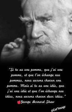 """""""Si tu as une pomme, que j'ai une pomme, et que l'on échange nos pommes, nous aurons chacun une pomme. Mais si tu as une idée, que j'ai une idée et que l'on échange nos idées, nous aurons chacun deux idées."""" George Bernard Shaw"""