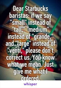 "Dear Starbucks baristas: if we say ""small"" instead of ""tall,"" ""medium"" instead of ""grande,"" and ""large"" instead of ""venti,"" please don't correct us. You know what we mean. Just give me what I ordered."