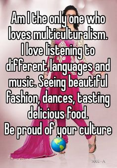 """Am I the only one who loves multiculturalism. I love listening to different languages and music. Seeing beautiful fashion, dances, tasting delicious food. Be proud of your culture """