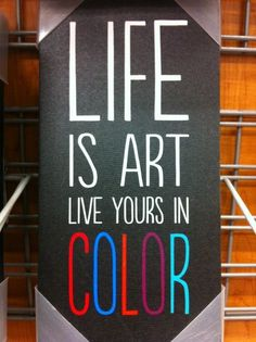 LIFE is art live yours in COLOR!