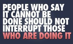 People who say it cannot be done, should not interrupt those who are doing it.