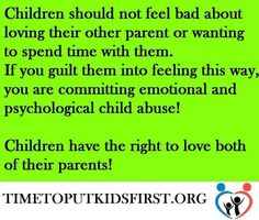 "It is a child's god given right to love BOTH parents EQUALLY! But when one parent interferes in that right they should be reprimanded and lose custody. It is abusive behavior to guilt, lie & mislead children about their other parent. Stop using the ""protecting them"" excuse and put your personal feelings aside! A child does not need to adopt your personal feelings due to a failed relationship. Your partner left you, not the children, get over it!"