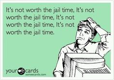 Ha! Definitely not worth the jail time! I'm too high maintenance...would never make it in jail!