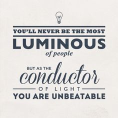 You'll never be the most luminous of people but as the conductor of light you are unbeatable. (Sherlock to Watson).