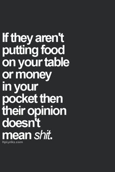 Such BS. People's opinion doesn't mean shit any way, and if you choose to listen only those who feed you or pay you, you are going to stay very, very, very stupid.
