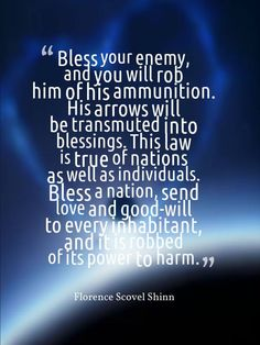 """""""Bless your enemy, and you will rob him of his ammunition. His arros will be transmuted into blessings. This law is true of nations as well as individuals. Bless a nation, send love and good-will to every inhabitant, and it is robbed of its power to harm"""" - Florence Scovel Shinn"""