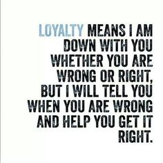Loyalty! YES! How many times do I say this to people. Loyalty is not always about agreeing with someone. Rather, it's being strong enough to disagree, and help that other person find some perspective.