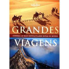 Grandes viagens : conheça as mais espetaculares rotas do mundo - São Paulo : Globo Livros, 2012