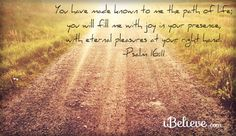 """You have made known to me the path of life; You will fill me with joy in Your presence, with eternal pleasures at Your right hand."" -Psalm 16:11"