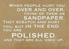 When people hurt you over and over, think of them as sandpaper. They scratch and hurt you, but in the end you are polished and they are all used up.