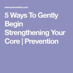 5 Ways To Gently Begin Strengthening Your Core | Prevention