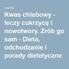 Kwas chlebowy - leczy cukrzycę i nowotwory. Zrób go sam - Dieta, odchudzanie i porady dietetyczne Cooking, Health, Fitness, Polish, Therapy, Kitchen, Vitreous Enamel, Health Care, Brewing