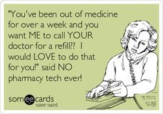 'You've been out of medicine for over a week and you want ME to call YOUR doctor for a refill?? I would LOVE to do that for you!' said NO pharmacy tech ever! | best stuff