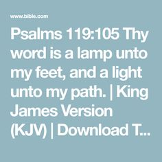 Psalms 119:105 Thy word is a lamp unto my feet, and a light unto my path. | King James Version (KJV) | Download The Bible App Now