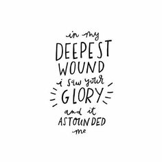 In my deepest wound, I saw your glory, and it astounded me.