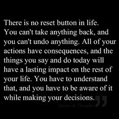 There is no reset button in life. You can't take anything back, and you can't undo anything. All of your actions have consequences, and the things you say and do today will have a lasting impact on the rest of your life. You have to understand that, and you have to be aware of it while making your decisions.
