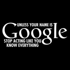 Unless your name is GOOGLE stop acting like you know everything.