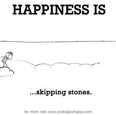 Happiness is, skipping stones. - You Happy, I Happy