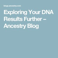 Exploring Your DNA Results Further – Ancestry Blog