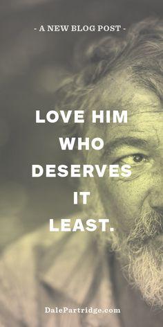 MUST READ BLOG: 5 Steps for Loving the Unlovable.   http://dalepartridge.com/love-deserves-least/