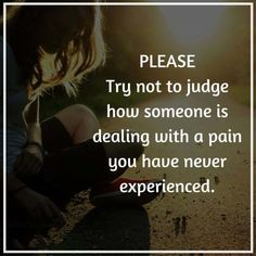 Please, try not to #judge how someone is #dealing with a #pain you have never #experienced. #dondtjudge #loss #mourning #grief