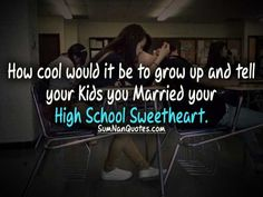 how cool would it be to grow up and tell your kids you married your high school sweetheart.    Check More #Quote at http://sumnanquotes.com/random #SumNanQuotes