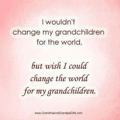 Wish for my grandchildren. Our world is so messed up, hopefully it will get better!