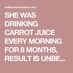 SHE WAS DRINKING CARROT JUICE EVERY MORNING FOR 8 MONTHS, RESULT IS UNBELIEVABLE - Health Informations