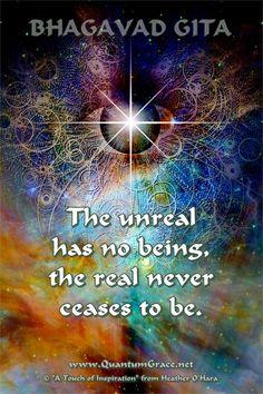 """The unreal has no being, the real never ceases to be. Spiritual Images, Spiritual Words, Spiritual Enlightenment, Spiritual Awakening, Imagine Lyrics, Advaita Vedanta, Gita Quotes, Buddhist Quotes, Bhagavad Gita"