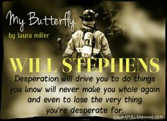 Desperation will drive you to do things you know will never make you whole again and even to lose the very thing you're desperate for. ~Will, My Butterfly by Laura Miller