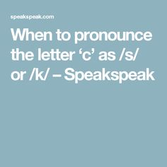 When to pronounce the letter 'c' as /s/ or /k/ – Speakspeak