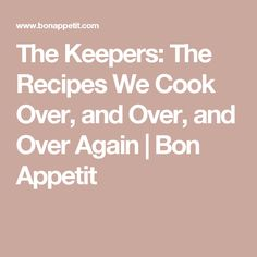 The Keepers: The Recipes We Cook Over, and Over, and Over Again | Bon Appetit