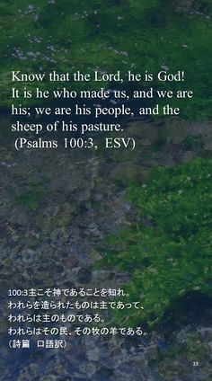 Know that the Lord, he is God!It is he who made us, and we are his; we are his people, and the sheep of his pasture. (Psalms 100:3,  ESV)100:3主こそ神であることを知れ。 われらを造られたものは主であって、 われらは主のものである。 われらはその民、その牧の羊である。 (詩篇 口語訳)