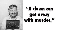 John Wayne Gacy ~ another reason why I am terrified of clowns! This clown had 33 ppl buried under his crawl space